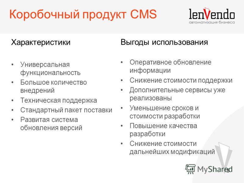 5 Коробочный продукт CMS Характеристики Универсальная функциональность Большое количество внедрений Техническая поддержка Стандартный пакет поставки Развитая система обновления версий Выгоды использования Оперативное обновление информации Снижение ст