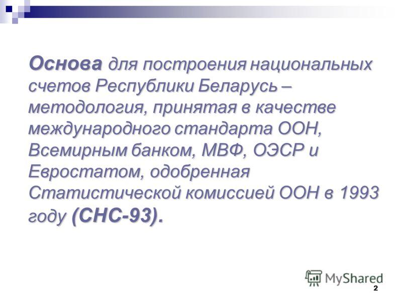 2 Основа для построения национальных счетов Республики Беларусь – методология, принятая в качестве международного стандарта ООН, Всемирным банком, MBФ, ОЭСР и Евростатом, одобренная Статистической комиссией ООН в 1993 году (СНС-93).