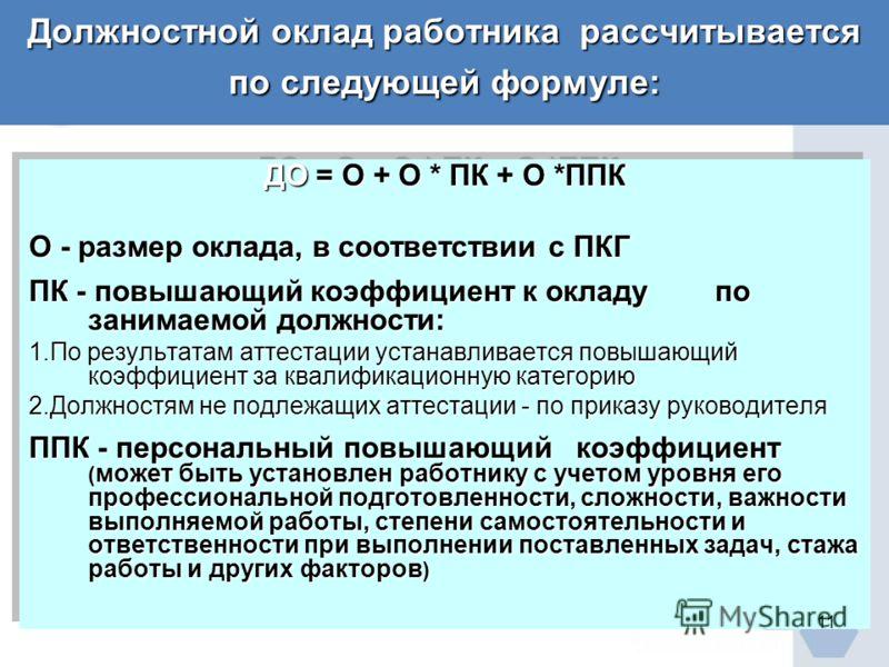 Должностной оклад работника рассчитывается по следующей формуле: ДО = О + О * ПК + О *ППК О - размер оклада, в соответствии с ПКГ ПК - повышающий коэффициент к окладу по занимаемой должности: 1.По результатам аттестации устанавливается повышающий коэ