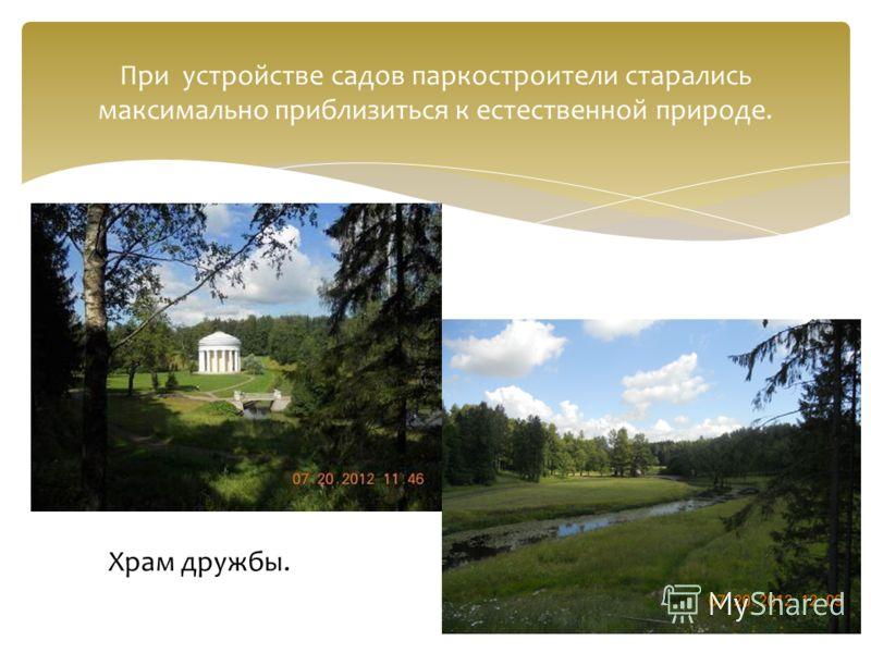 При устройстве садов паркостроители старались максимально приблизиться к естественной природе. Храм дружбы.