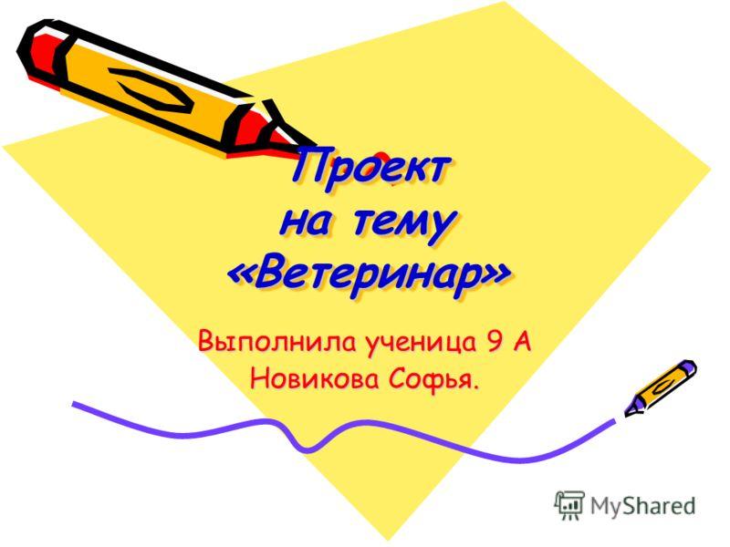 Проект на тему «Ветеринар» Выполнила ученица 9 А Новикова Софья.