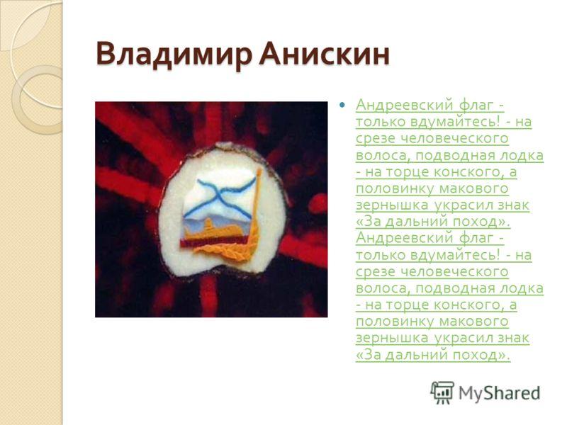 Владимир Анискин Андреевский флаг - только вдумайтесь ! - на срезе человеческого волоса, подводная лодка - на торце конского, а половинку макового зернышка украсил знак « За дальний поход ». Андреевский флаг - только вдумайтесь ! - на срезе человечес
