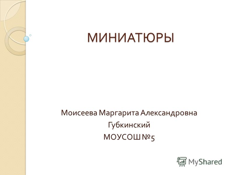 МИНИАТЮРЫ Моисеева Маргарита Александровна Губкинский МОУСОШ 5