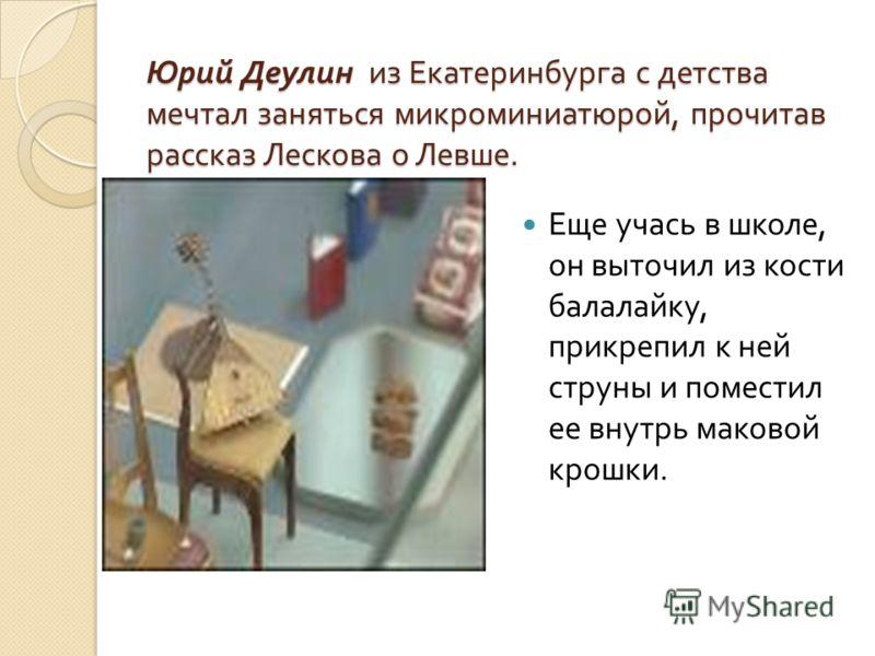 Юрий Деулин из Екатеринбурга с детства мечтал заняться микроминиатюрой, прочитав рассказ Лескова о Левше. Еще учась в школе, он выточил из кости балалайку, прикрепил к ней струны и поместил ее внутрь маковой крошки.