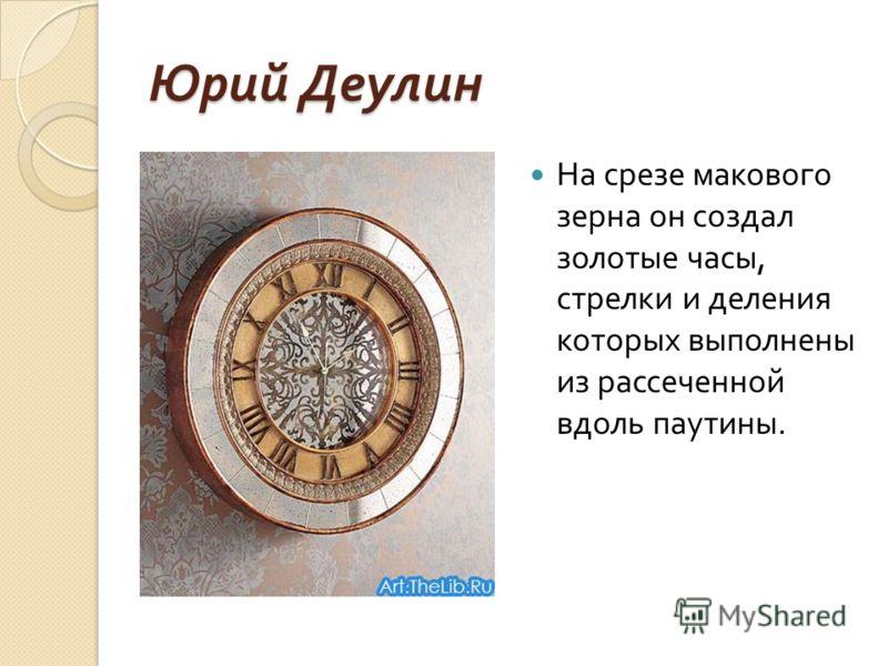 Юрий Деулин На срезе макового зерна он создал золотые часы, стрелки и деления которых выполнены из рассеченной вдоль паутины.