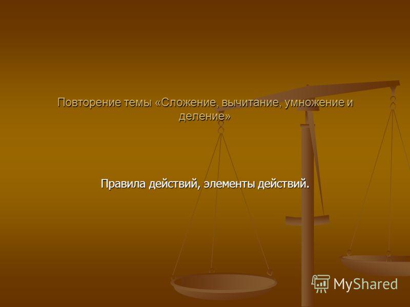 Повторение темы «Сложение, вычитание, умножение и деление» Правила действий, элементы действий.