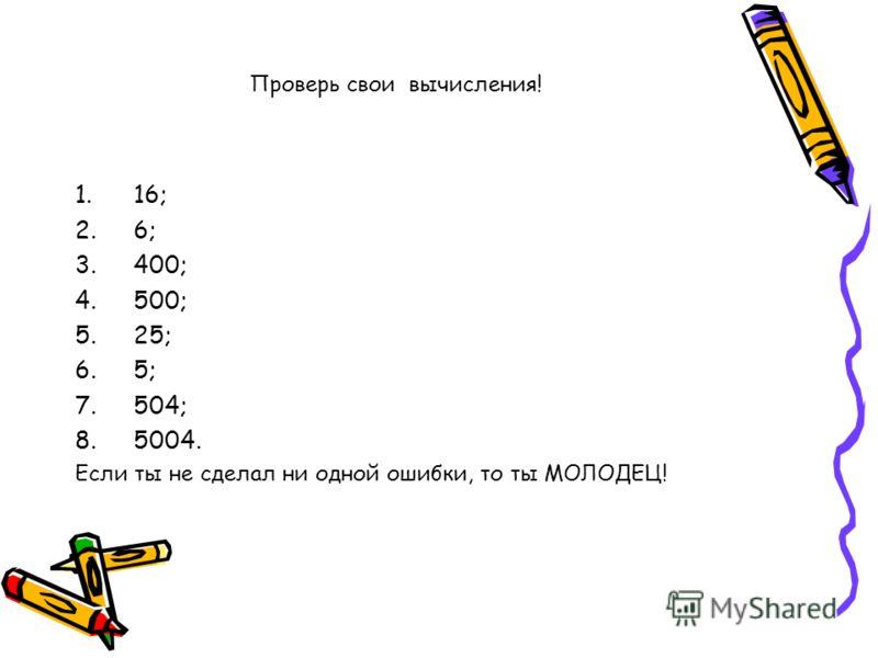 Проверь свои вычисления! 1.16; 2.6; 3.400; 4.500; 5.25; 6.5; 7.504; 8.5004. Если ты не сделал ни одной ошибки, то ты МОЛОДЕЦ!