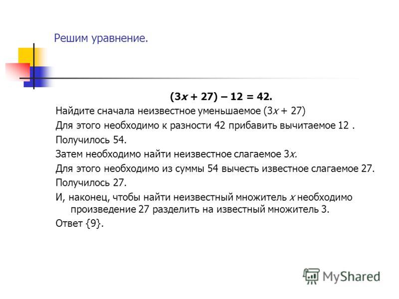 Решим уравнение. (3х + 27) – 12 = 42. Найдите сначала неизвестное уменьшаемое (3х + 27) Для этого необходимо к разности 42 прибавить вычитаемое 12. Получилось 54. Затем необходимо найти неизвестное слагаемое 3х. Для этого необходимо из суммы 54 вычес