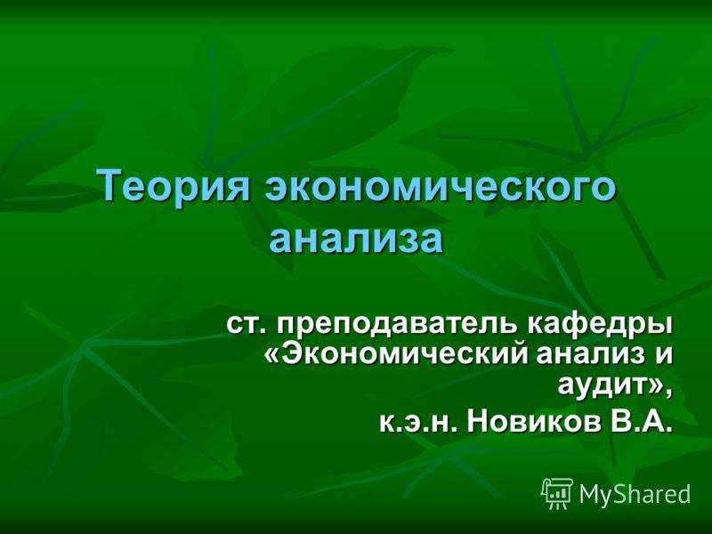 Теория экономического анализа ст. преподаватель кафедры «Экономический анализ и аудит», к.э.н. Новиков В.А.