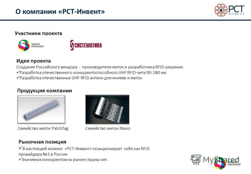 О компании «РСТ-Инвент» Участники проекта Идея проекта Создание Российского вендора - производителя меток и разработчика RFID-решения. Разработка отечественного конкурентоспособного UHF RFID чипа 90-180 нм Разработка отечественных UHF RFID антенн для