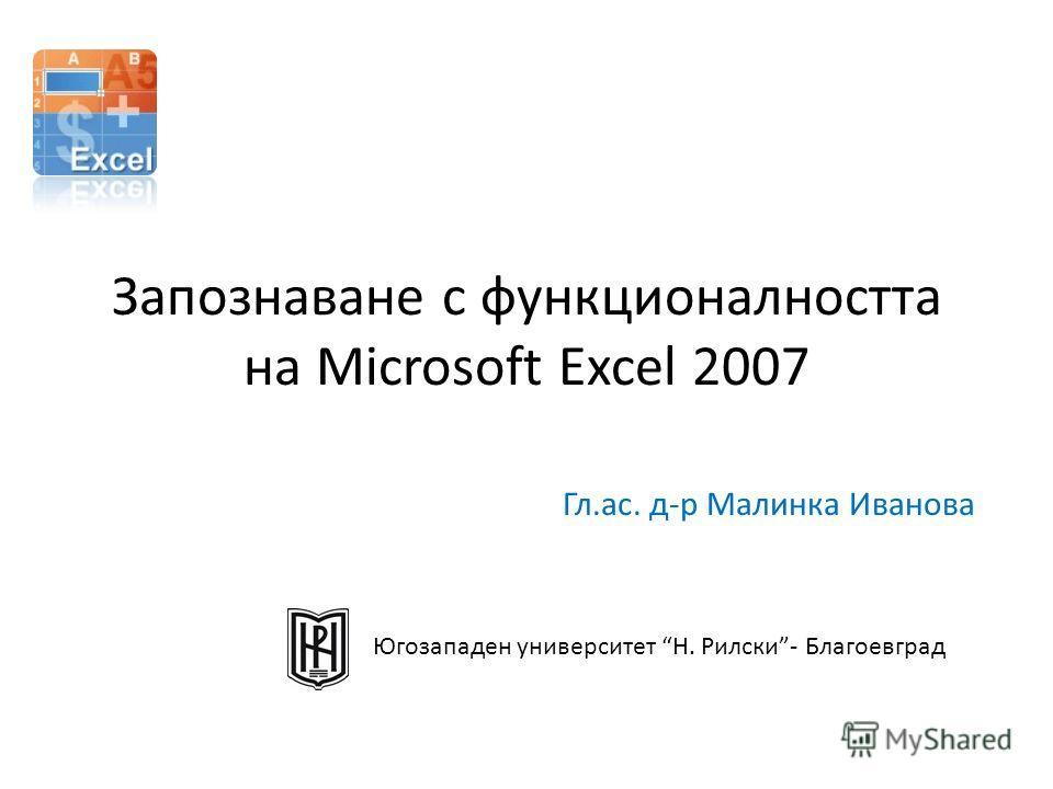 Запознаване с функционалността на Microsoft Excel 2007 Гл.ас. д-р Малинка Иванова Югозападен университет Н. Рилски- Благоевград
