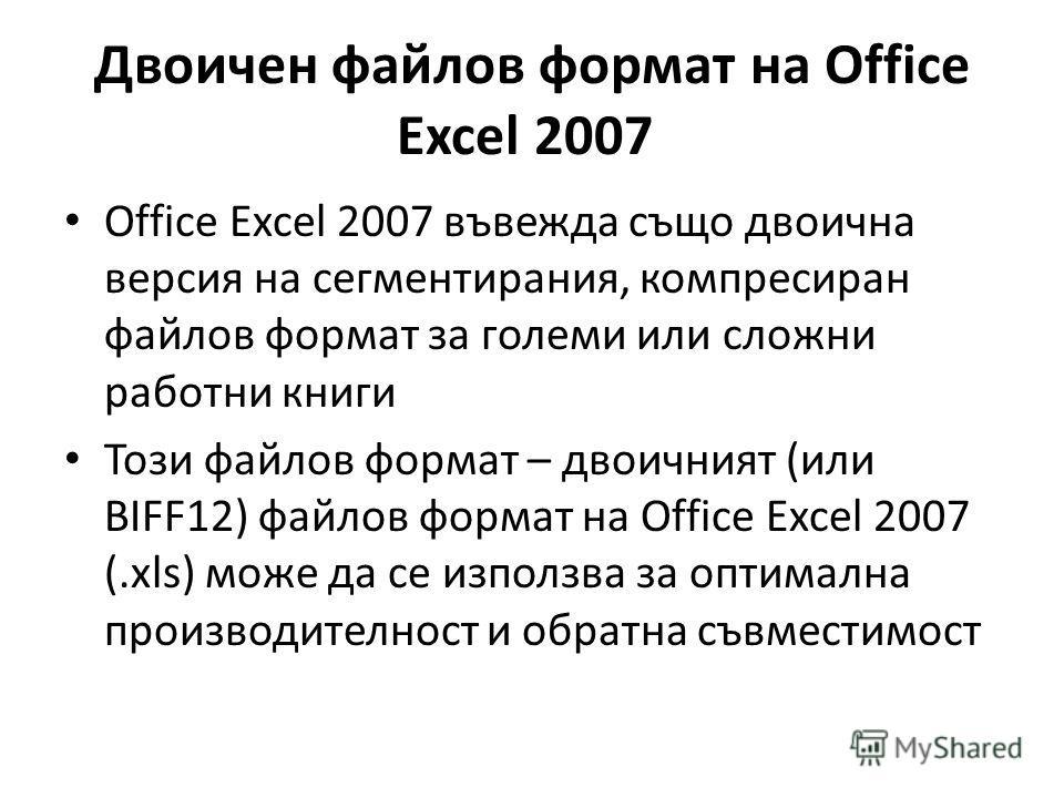 Двоичен файлов формат на Office Excel 2007 Office Excel 2007 въвежда също двоична версия на сегментирания, компресиран файлов формат за големи или сложни работни книги Този файлов формат – двоичният (или BIFF12) файлов формат на Office Excel 2007 (.x