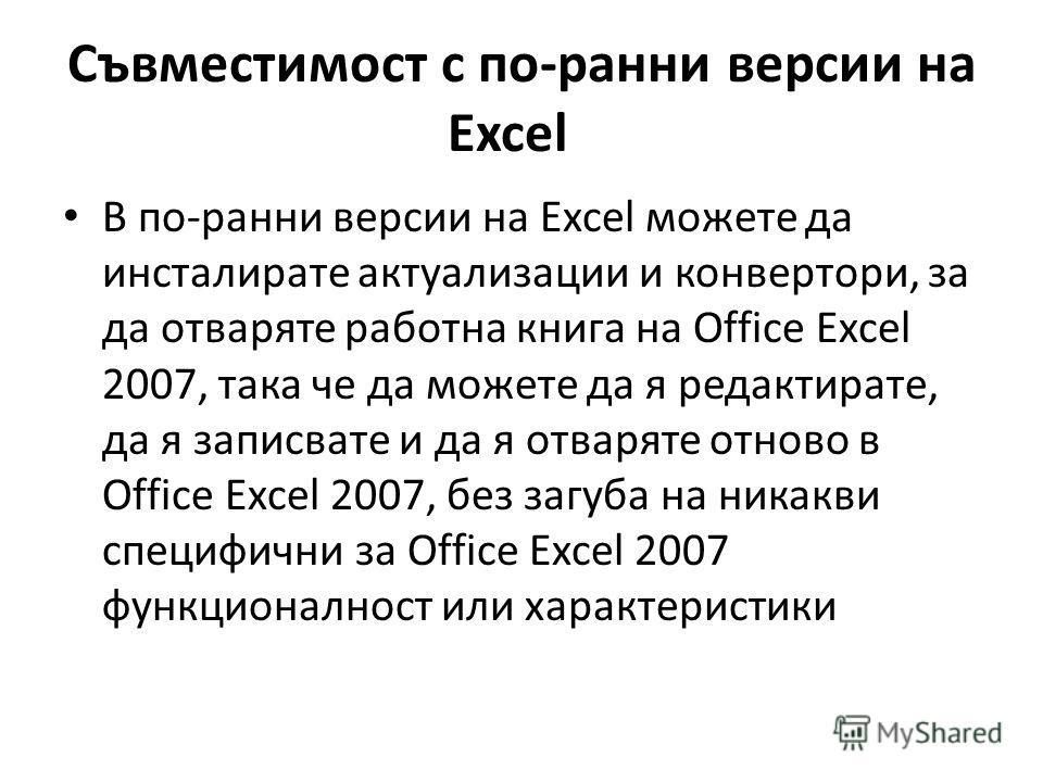 Съвместимост с по-ранни версии на Excel В по-ранни версии на Excel можете да инсталирате актуализации и конвертори, за да отваряте работна книга на Office Excel 2007, така че да можете да я редактирате, да я записвате и да я отваряте отново в Office