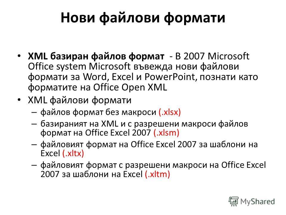 Нови файлови формати XML базиран файлов формат - В 2007 Microsoft Office system Microsoft въвежда нови файлови формати за Word, Excel и PowerPoint, познати като форматите на Office Open XML XML файлови формати – файлов формат без макроси (.xlsx) – ба