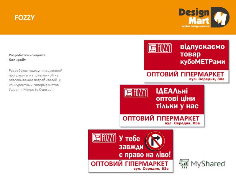 FOZZY Разработка коммуникационной программы направленной на отвоевывание потребителей у конкурентных гипермаркетов Идеал и Метро (в Одессе) Разработка концепта Копирайт
