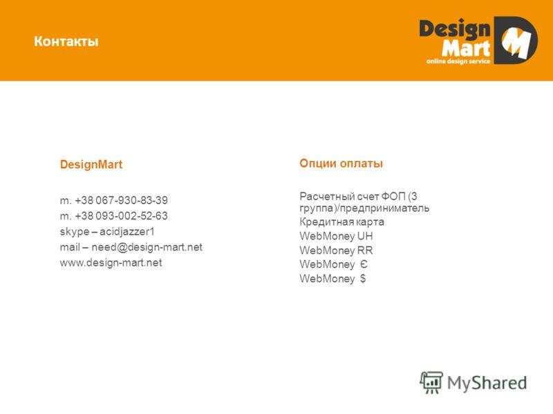 Контакты Опции оплаты Расчетный счет ФОП (3 группа)/предприниматель Кредитная карта WebMoney UH WebMoney RR WebMoney Є WebMoney $ DesignMart m. +38 067-930-83-39 m. +38 093-002-52-63 skype – acidjazzer1 mail – need@design-mart.net www.design-mart.net
