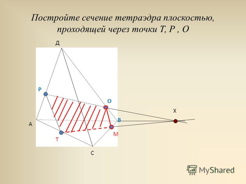 Постройте сечение тетраэдра плоскостью, проходящей через точки Т, Р, О А В С Д О Х Р Т М