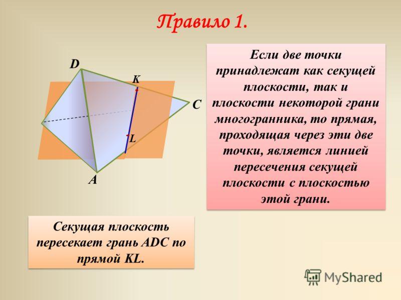 C Правило 1. D A Если две точки принадлежат как секущей плоскости, так и плоскости некоторой грани многогранника, то прямая, проходящая через эти две точки, является линией пересечения секущей плоскости с плоскостью этой грани. Секущая плоскость пере