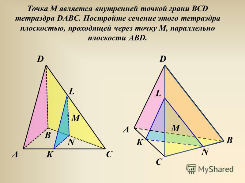 Точка М является внутренней точкой грани ВСD тетраэдра DABC. Постройте сечение этого тетраэдра плоскостью, проходящей через точку М, параллельно плоскости АВD. С D А В М D АС В М К L N К L N