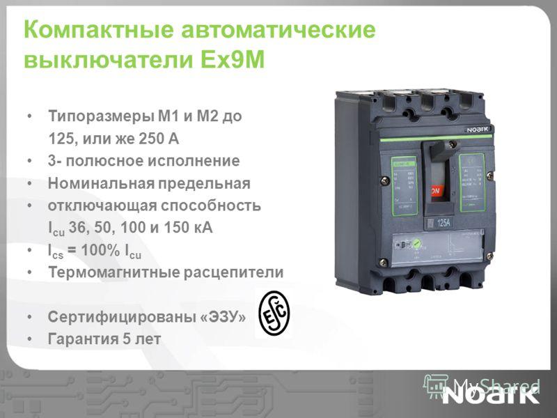 Компактные автоматические выключатели Ex9M Типоразмеры M1 и M2 до 125, или же 250 A 3- полюсное исполнение Номинальная предельная отключающая способность I cu 36, 50, 100 и 150 кА I cs = 100% I cu Термомагнитные расцепители Сертифицированы «ЭЗУ» Гара
