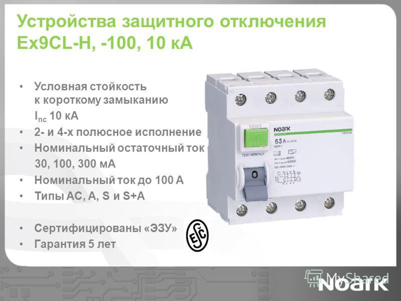 Устройства защитного отключения Ex9CL-H, -100, 10 кА Условная стойкость к короткому замыканию I nc 10 кА 2- и 4-х полюсное исполнение Номинальный остаточный ток 30, 100, 300 мА Номинальный ток до 100 A Типы AC, A, S и S+A Сертифицированы «ЭЗУ» Гарант