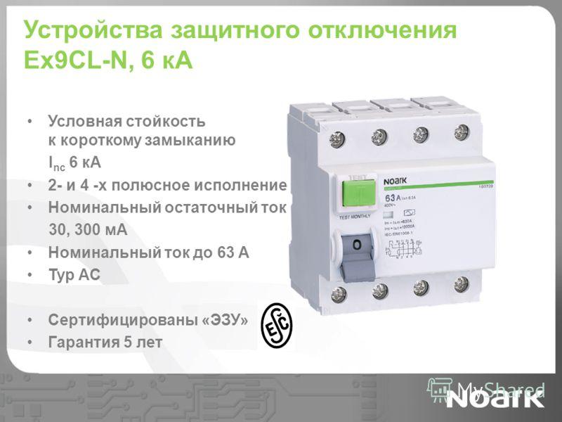 Устройства защитного отключения Ex9CL-N, 6 кА Условная стойкость к короткому замыканию I nc 6 кА 2- и 4 -х полюсное исполнение Номинальный остаточный ток 30, 300 мА Номинальный ток до 63 A Typ AC Сертифицированы «ЭЗУ» Гарантия 5 лет