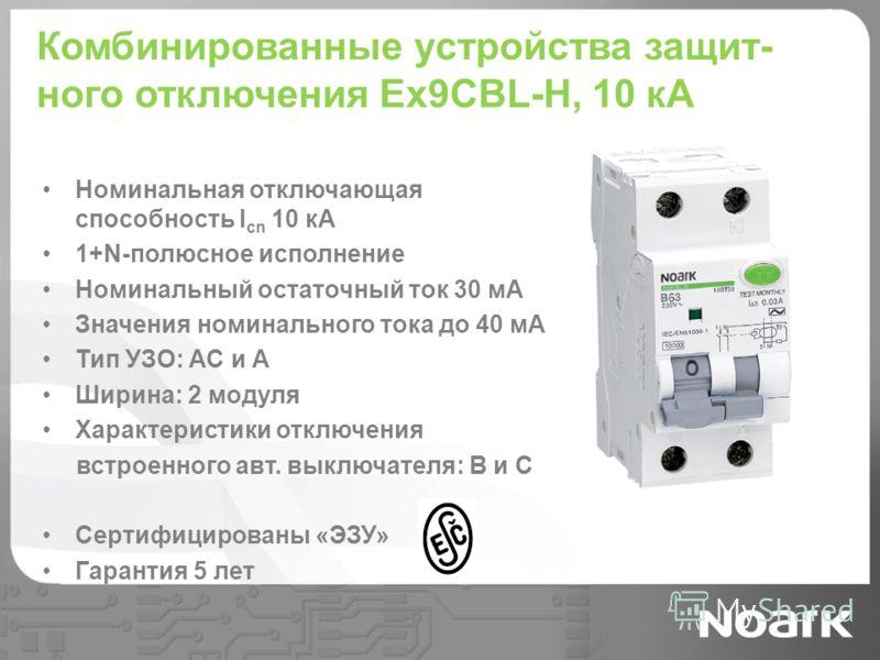 Комбинированные устройства защит- ного отключения Ex9CBL-H, 10 кА Номинальная отключающая способность I cn 10 кА 1+N-полюсное исполнение Номинальный остаточный ток 30 мА Значения номинального тока до 40 мА Тип УЗО: AC и A Ширина: 2 модуля Характерист