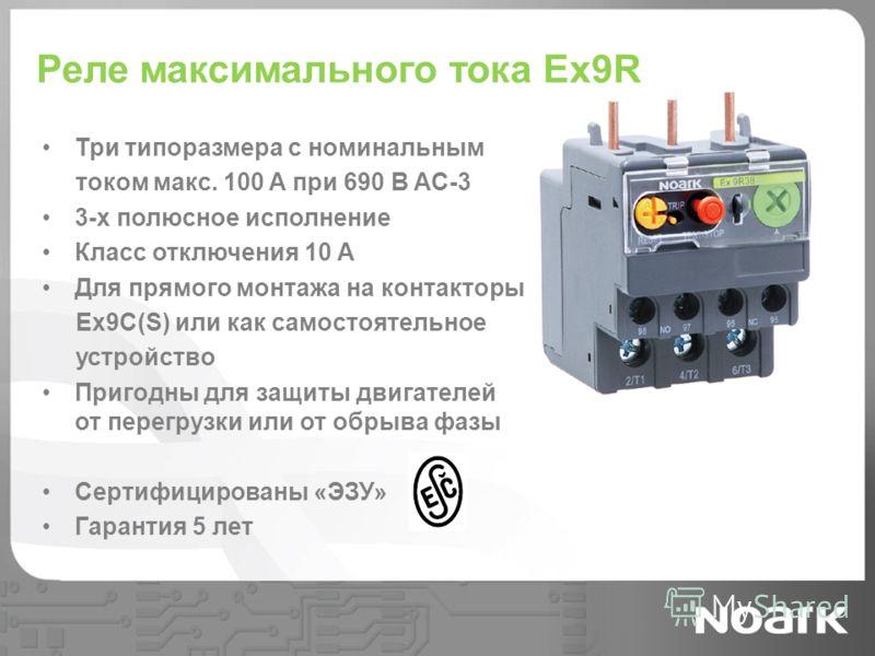 Реле максимального тока Ex9R Три типоразмера с номинальным током макс. 100 A при 690 В AC-3 3-х полюсное исполнение Класс отключения 10 A Для прямого монтажа на контакторы Ex9C(S) или как самостоятельное устройство Пригодны для защиты двигателей от п