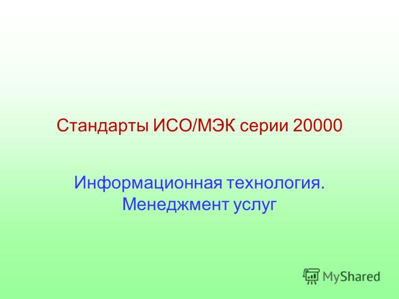 Стандарты ИСО/МЭК серии 20000 Информационная технология. Менеджмент услуг