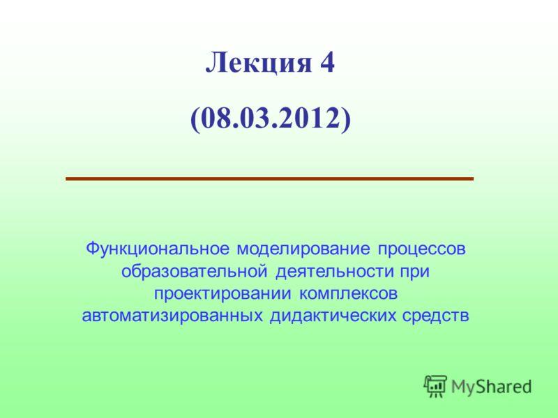 Лекция 4 (08.03.2012) Функциональное моделирование процессов образовательной деятельности при проектировании комплексов автоматизированных дидактических средств