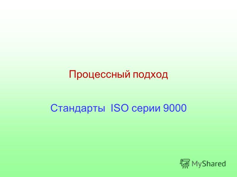 Процессный подход Стандарты ISO серии 9000