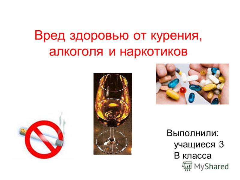 Вред здоровью от курения, алкоголя и наркотиков Выполнили: учащиеся 3 В класса