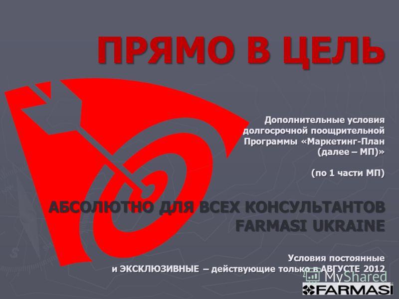 ПРЯМО В ЦЕЛЬ Дополнительные условия долгосрочной поощрительной Программы «Маркетинг-План (далее – МП)» (по 1 части МП) АБСОЛЮТНО ДЛЯ ВСЕХ КОНСУЛЬТАНТОВ FARMASI UKRAINE Условия постоянные и ЭКСКЛЮЗИВНЫЕ – действующие только в АВГУСТЕ 2012