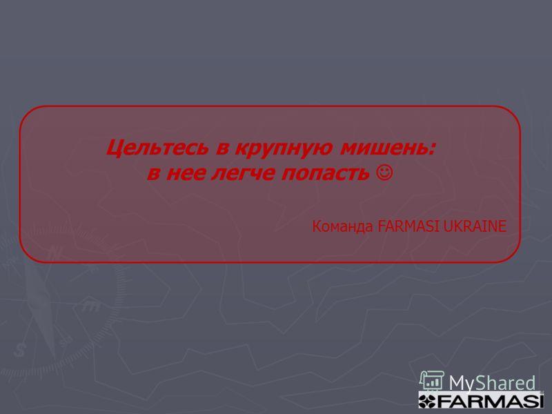 Цельтесь в крупную мишень: в нее легче попасть Команда FARMASI UKRAINE