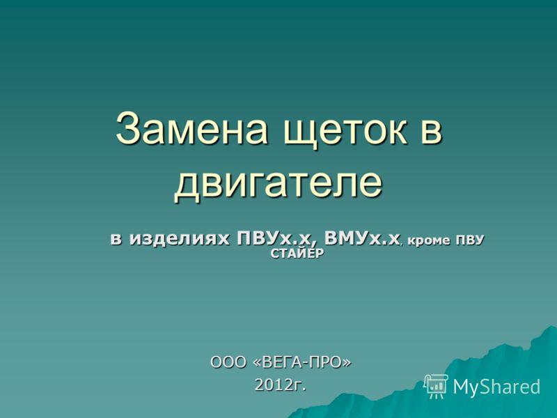 Замена щеток в двигателе в изделиях ПВУх.х, ВМУх.х, кроме ПВУ СТАЙЕР ООО «ВЕГА-ПРО» 2012г.