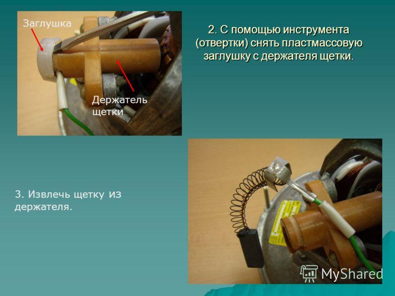 2. С помощью инструмента (отвертки) снять пластмассовую заглушку с держателя щетки. Заглушка Держатель щетки 3. Извлечь щетку из держателя.