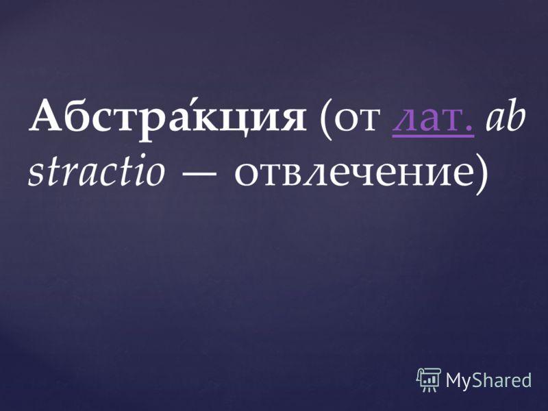 Абстра́кция (от лат. ab stractio отвлечение)лат.