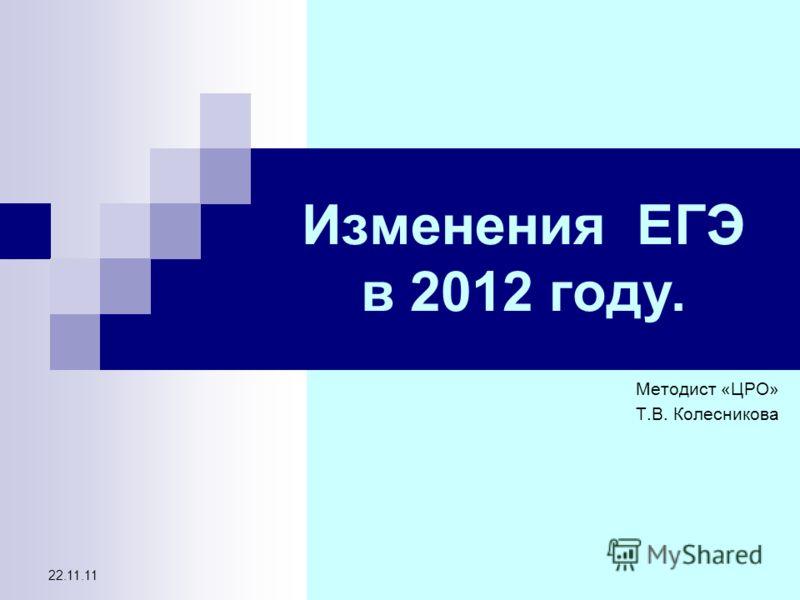 22.11.11 Изменения ЕГЭ в 2012 году. Методист «ЦРО» Т.В. Колесникова