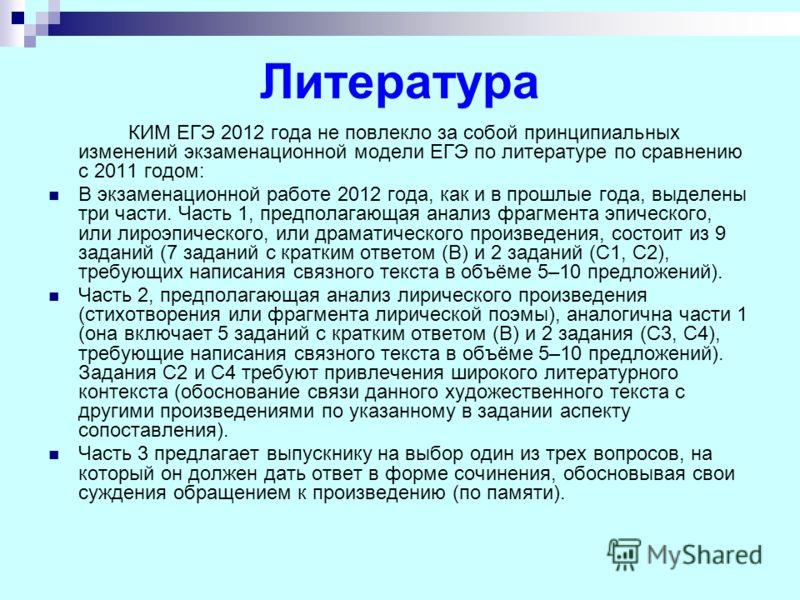 Литература КИМ ЕГЭ 2012 года не повлекло за собой принципиальных изменений экзаменационной модели ЕГЭ по литературе по сравнению с 2011 годом: В экзаменационной работе 2012 года, как и в прошлые года, выделены три части. Часть 1, предполагающая анали