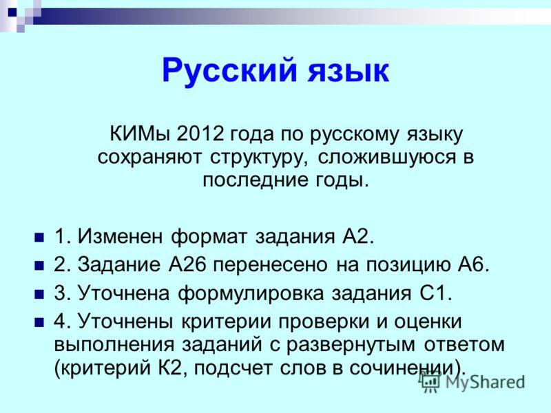 Русский язык КИМы 2012 года по русскому языку сохраняют структуру, сложившуюся в последние годы. 1. Изменен формат задания А2. 2. Задание А26 перенесено на позицию А6. 3. Уточнена формулировка задания С1. 4. Уточнены критерии проверки и оценки выполн