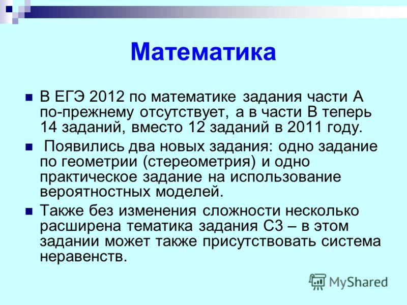 Математика В ЕГЭ 2012 по математике задания части А по-прежнему отсутствует, а в части В теперь 14 заданий, вместо 12 заданий в 2011 году. Появились два новых задания: одно задание по геометрии (стереометрия) и одно практическое задание на использова