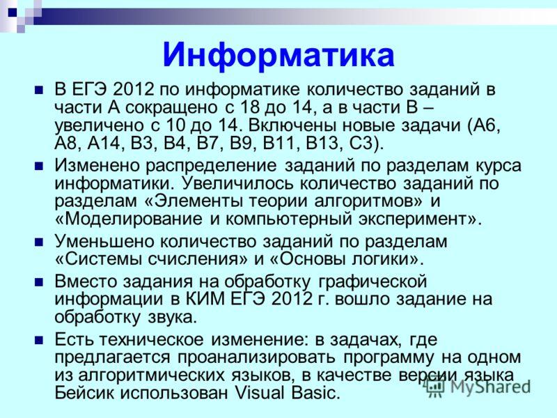Информатика В ЕГЭ 2012 по информатике количество заданий в части А сокращено с 18 до 14, а в части В – увеличено с 10 до 14. Включены новые задачи (A6, A8, A14, B3, B4, B7, B9, B11, B13, C3). Изменено распределение заданий по разделам курса информати