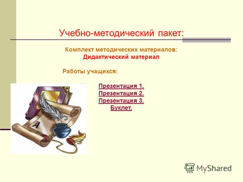 Учебно-методический пакет: Комплект методических материалов: Дидактический материал Работы учащихся: Презентация 1. Презентация 2. Презентация 3. Буклет.