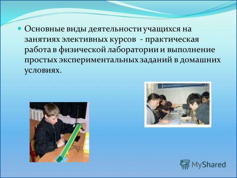 Основные виды деятельности учащихся на занятиях элективных курсов - практическая работа в физической лаборатории и выполнение простых экспериментальных заданий в домашних условиях.