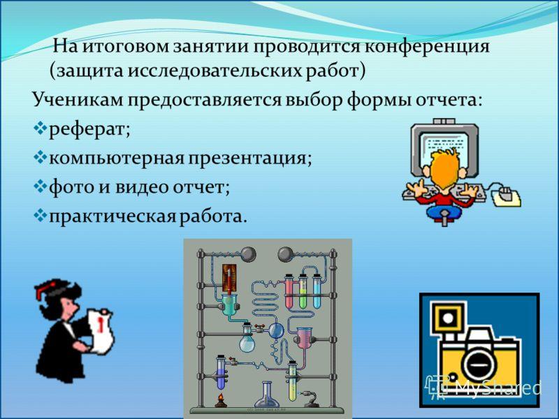 На итоговом занятии проводится конференция (защита исследовательских работ) Ученикам предоставляется выбор формы отчета: реферат; компьютерная презентация; фото и видео отчет; практическая работа.