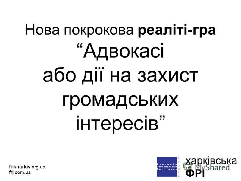 Нова покрокова реаліті-гра Адвокасі або дії на захист громадських інтересів frikharkiv.org.ua fri.com.ua