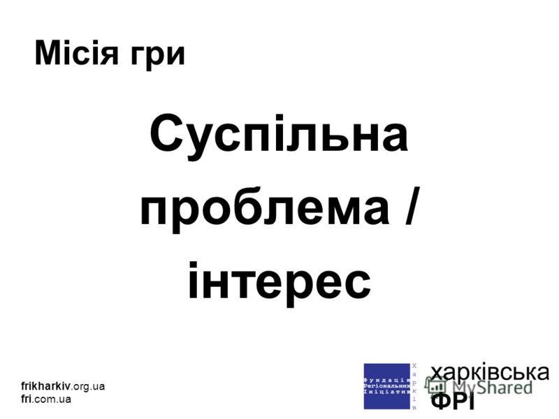 Місія гри Суспільна проблема / інтерес frikharkiv.org.ua fri.com.ua