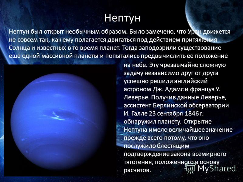 Нептун Нептун был открыт необычным образом. Было замечено, что Уран движется не совсем так, как ему полагается двигаться под действием притяжения Солнца и известных в то время планет. Тогда заподозрили существование еще одной массивной планеты и попы