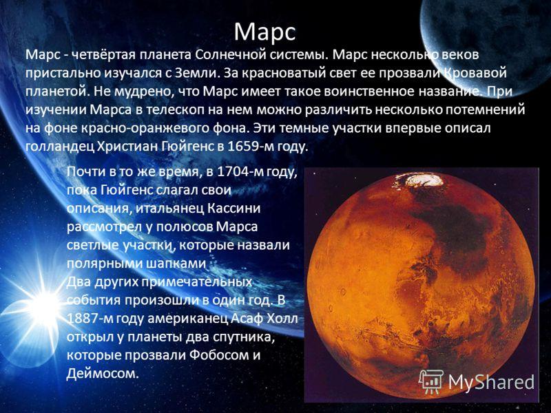 Марс Марс - четвёртая планета Солнечной системы. Марс несколько веков пристально изучался с Земли. За красноватый свет ее прозвали Кровавой планетой. Не мудрено, что Марс имеет такое воинственное название. При изучении Марса в телескоп на нем можно р