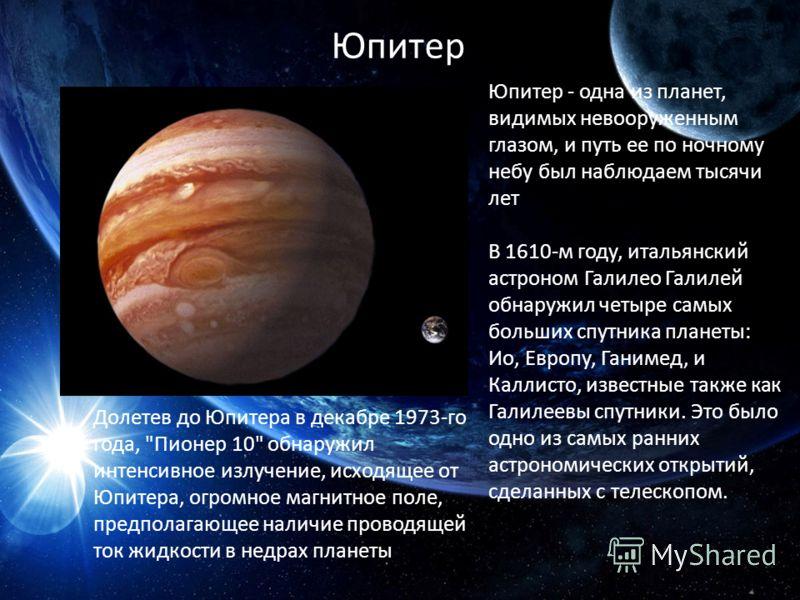 Юпитер Юпитер - одна из планет, видимых невооруженным глазом, и путь ее по ночному небу был наблюдаем тысячи лет В 1610-м году, итальянский астроном Галилео Галилей обнаружил четыре самых больших спутника планеты: Ио, Европу, Ганимед, и Каллисто, изв